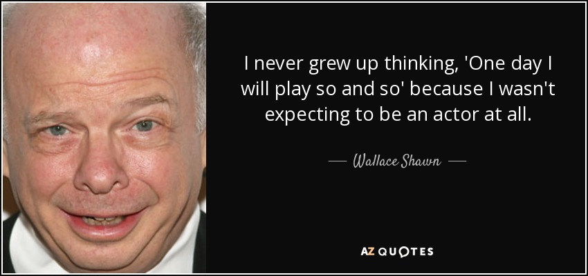 I never grew up thinking, 'One day I will play so and so' because I wasn't expecting to be an actor at all. - Wallace Shawn
