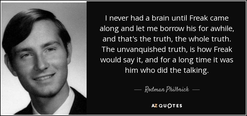 I never had a brain until Freak came along and let me borrow his for awhile, and that's the truth, the whole truth. The unvanquished truth, is how Freak would say it, and for a long time it was him who did the talking. - Rodman Philbrick