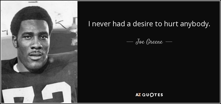 I never had a desire to hurt anybody. - Joe Greene