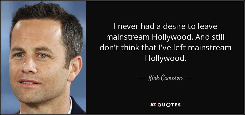 I never had a desire to leave mainstream Hollywood. And still don't think that I've left mainstream Hollywood. - Kirk Cameron