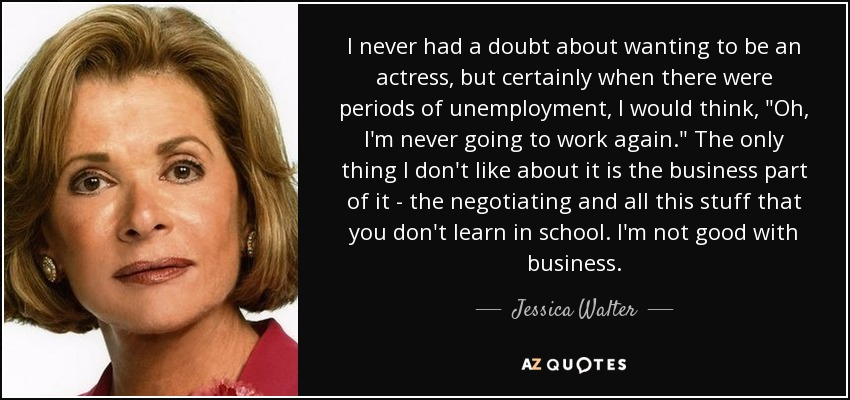 I never had a doubt about wanting to be an actress, but certainly when there were periods of unemployment, I would think,