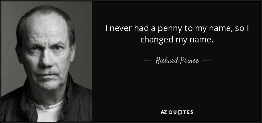 I never had a penny to my name, so I changed my name. - Richard Prince