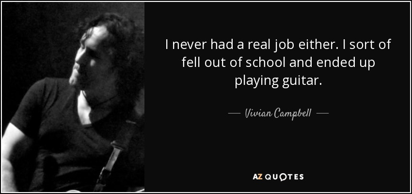 I never had a real job either. I sort of fell out of school and ended up playing guitar. - Vivian Campbell