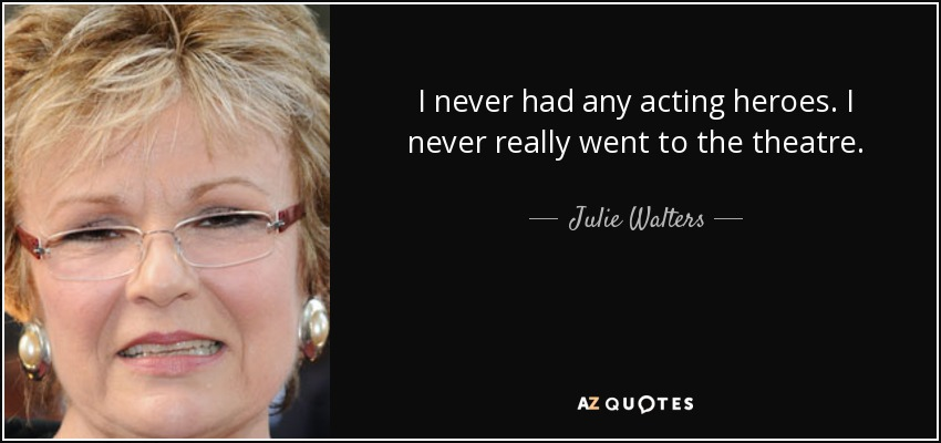 I never had any acting heroes. I never really went to the theatre. - Julie Walters