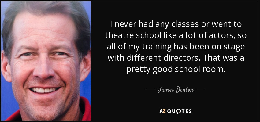I never had any classes or went to theatre school like a lot of actors, so all of my training has been on stage with different directors. That was a pretty good school room. - James Denton