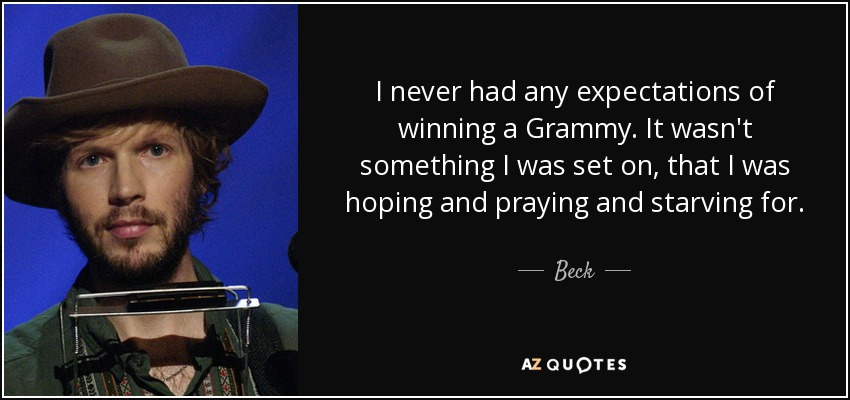 I never had any expectations of winning a Grammy. It wasn't something I was set on, that I was hoping and praying and starving for. - Beck