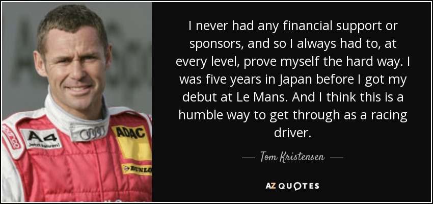 I never had any financial support or sponsors, and so I always had to, at every level, prove myself the hard way. I was five years in Japan before I got my debut at Le Mans. And I think this is a humble way to get through as a racing driver. - Tom Kristensen