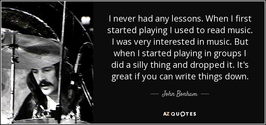 I never had any lessons. When I first started playing I used to read music. I was very interested in music. But when I started playing in groups I did a silly thing and dropped it. It's great if you can write things down. - John Bonham