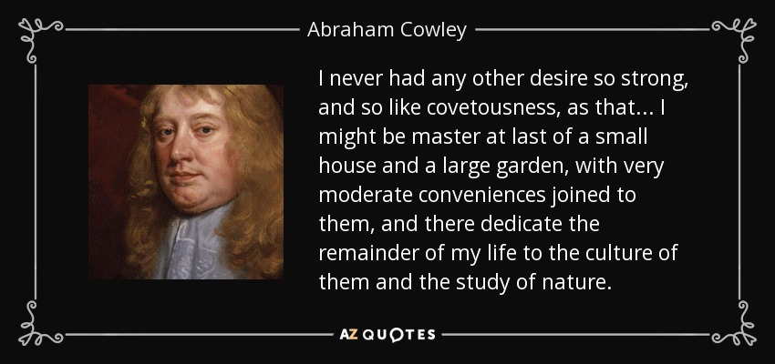 I never had any other desire so strong, and so like covetousness, as that ... I might be master at last of a small house and a large garden, with very moderate conveniences joined to them, and there dedicate the remainder of my life to the culture of them and the study of nature. - Abraham Cowley