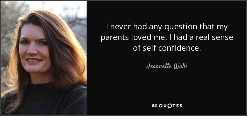 I never had any question that my parents loved me. I had a real sense of self confidence. - Jeannette Walls
