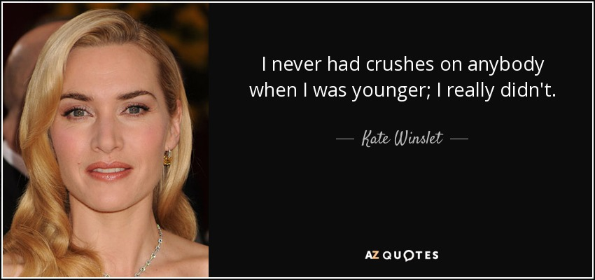 I never had crushes on anybody when I was younger; I really didn't. - Kate Winslet
