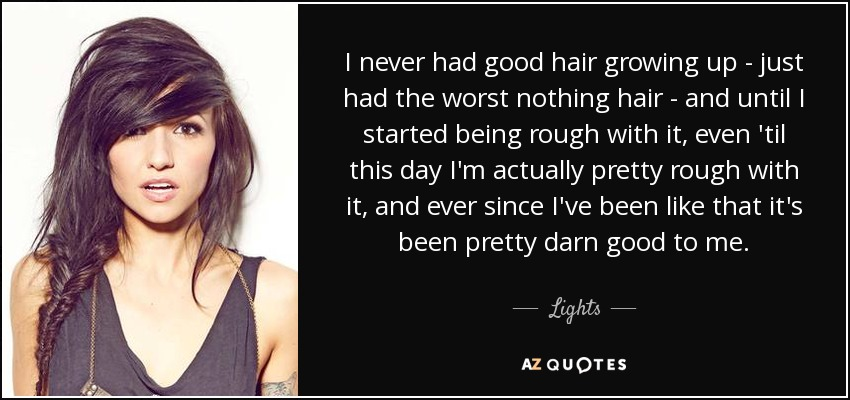 I never had good hair growing up - just had the worst nothing hair - and until I started being rough with it, even 'til this day I'm actually pretty rough with it, and ever since I've been like that it's been pretty darn good to me. - Lights