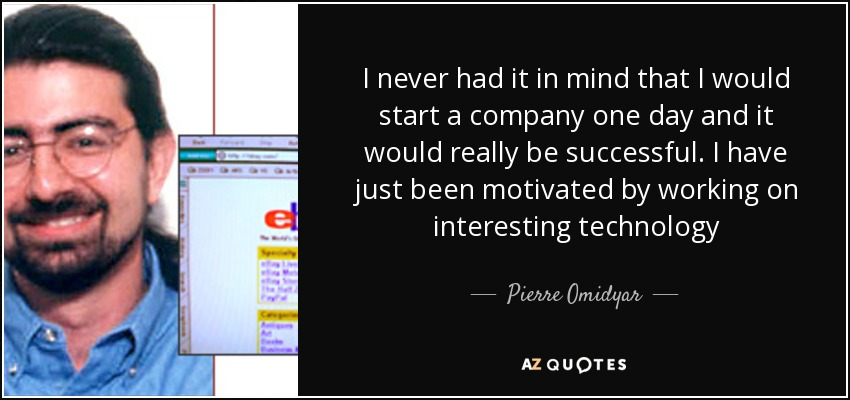 I never had it in mind that I would start a company one day and it would really be successful. I have just been motivated by working on interesting technology - Pierre Omidyar