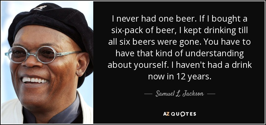 I never had one beer. If I bought a six-pack of beer, I kept drinking till all six beers were gone. You have to have that kind of understanding about yourself. I haven't had a drink now in 12 years. - Samuel L. Jackson