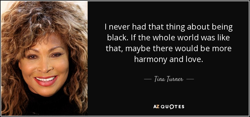 I never had that thing about being black. If the whole world was like that, maybe there would be more harmony and love. - Tina Turner