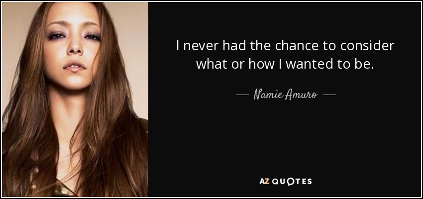 I never had the chance to consider what or how I wanted to be. - Namie Amuro
