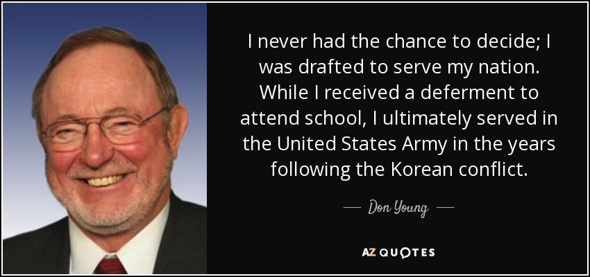 I never had the chance to decide; I was drafted to serve my nation. While I received a deferment to attend school, I ultimately served in the United States Army in the years following the Korean conflict. - Don Young