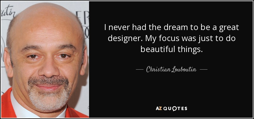 I never had the dream to be a great designer. My focus was just to do beautiful things. - Christian Louboutin