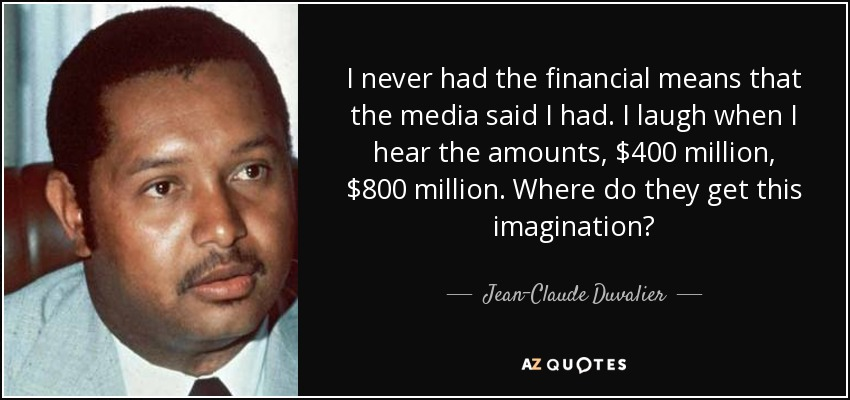 I never had the financial means that the media said I had. I laugh when I hear the amounts, $400 million, $800 million. Where do they get this imagination? - Jean-Claude Duvalier