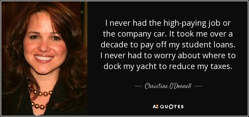I never had the high-paying job or the company car. It took me over a decade to pay off my student loans. I never had to worry about where to dock my yacht to reduce my taxes. - Christine O'Donnell