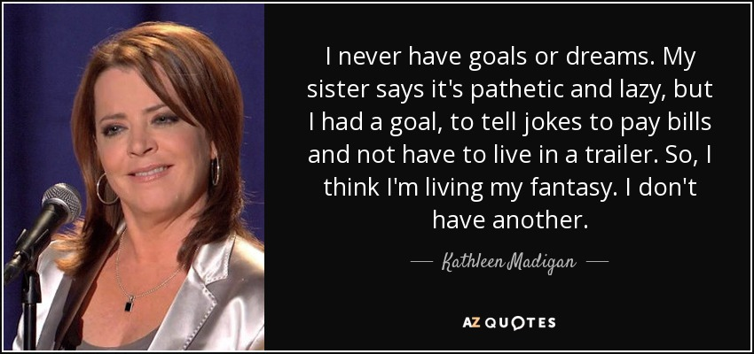 I never have goals or dreams. My sister says it's pathetic and lazy, but I had a goal, to tell jokes to pay bills and not have to live in a trailer. So, I think I'm living my fantasy. I don't have another. - Kathleen Madigan