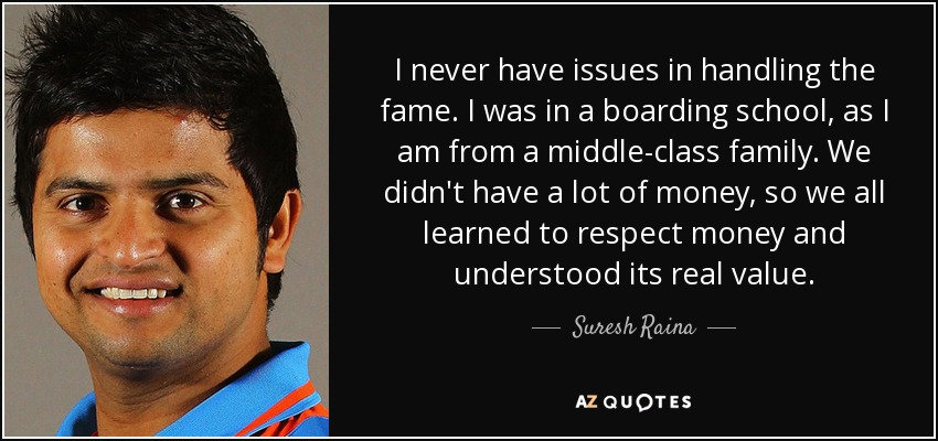 I never have issues in handling the fame. I was in a boarding school, as I am from a middle-class family. We didn't have a lot of money, so we all learned to respect money and understood its real value. - Suresh Raina