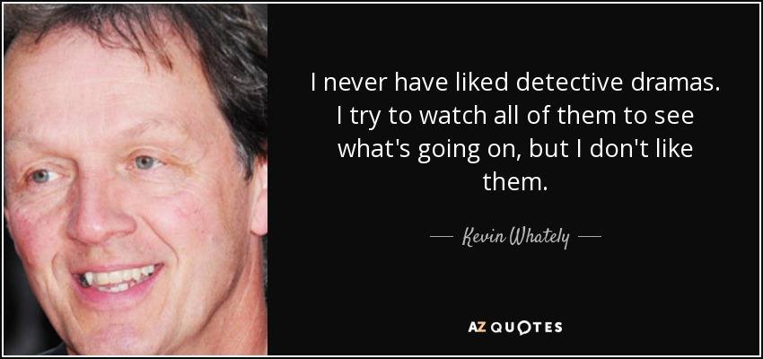 I never have liked detective dramas. I try to watch all of them to see what's going on, but I don't like them. - Kevin Whately