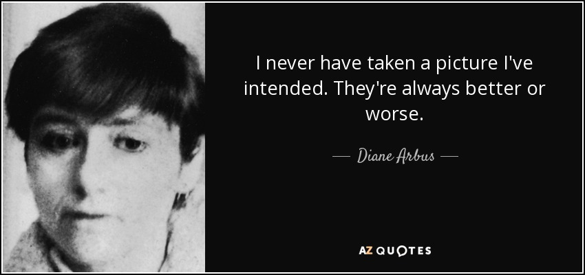 I never have taken a picture I've intended. They're always better or worse. - Diane Arbus