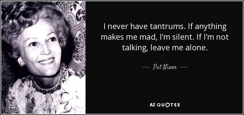 I never have tantrums. If anything makes me mad, I'm silent. If I'm not talking, leave me alone. - Pat Nixon