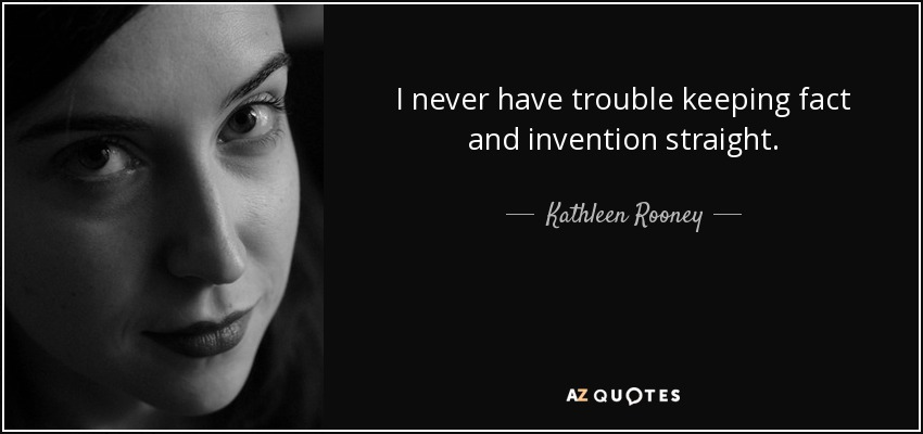 I never have trouble keeping fact and invention straight. - Kathleen Rooney