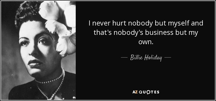 I never hurt nobody but myself and that's nobody's business but my own. - Billie Holiday