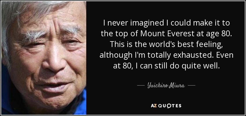 I never imagined I could make it to the top of Mount Everest at age 80. This is the world's best feeling, although I'm totally exhausted. Even at 80, I can still do quite well. - Yuichiro Miura