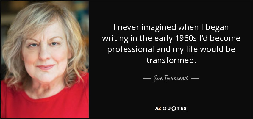 I never imagined when I began writing in the early 1960s I'd become professional and my life would be transformed. - Sue Townsend