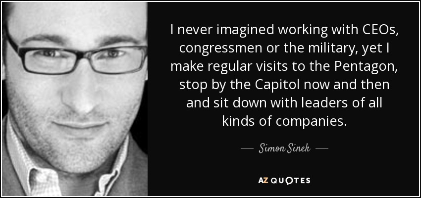 I never imagined working with CEOs, congressmen or the military, yet I make regular visits to the Pentagon, stop by the Capitol now and then and sit down with leaders of all kinds of companies. - Simon Sinek