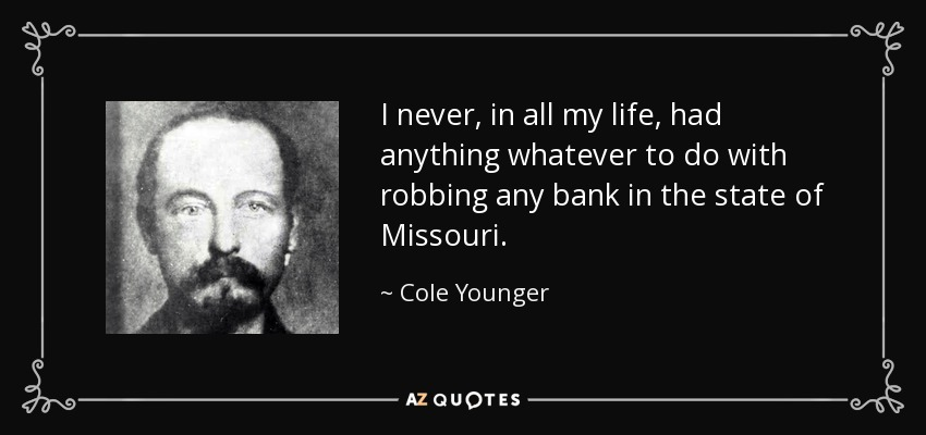 I never, in all my life, had anything whatever to do with robbing any bank in the state of Missouri. - Cole Younger