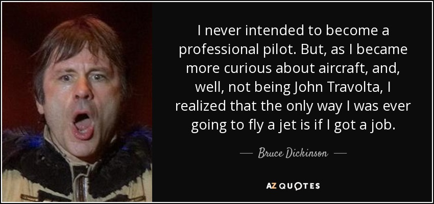 I never intended to become a professional pilot. But, as I became more curious about aircraft, and, well, not being John Travolta, I realized that the only way I was ever going to fly a jet is if I got a job. - Bruce Dickinson