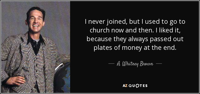 I never joined, but I used to go to church now and then. I liked it, because they always passed out plates of money at the end. - A. Whitney Brown