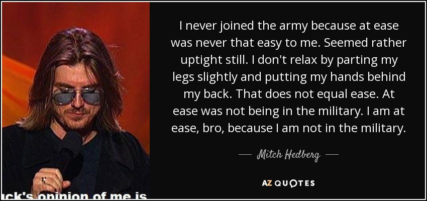 I never joined the army because at ease was never that easy to me. Seemed rather uptight still. I don't relax by parting my legs slightly and putting my hands behind my back. That does not equal ease. At ease was not being in the military. I am at ease, bro, because I am not in the military. - Mitch Hedberg