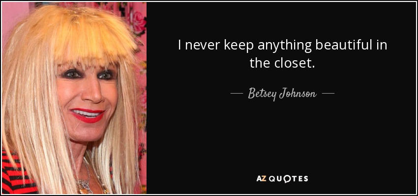 I never keep anything beautiful in the closet. - Betsey Johnson