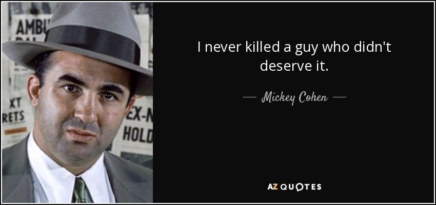 I never killed a guy who didn't deserve it. - Mickey Cohen