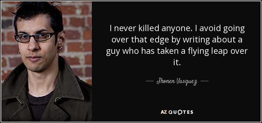 I never killed anyone. I avoid going over that edge by writing about a guy who has taken a flying leap over it. - Jhonen Vasquez
