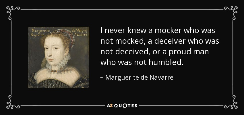 I never knew a mocker who was not mocked, a deceiver who was not deceived, or a proud man who was not humbled. - Marguerite de Navarre