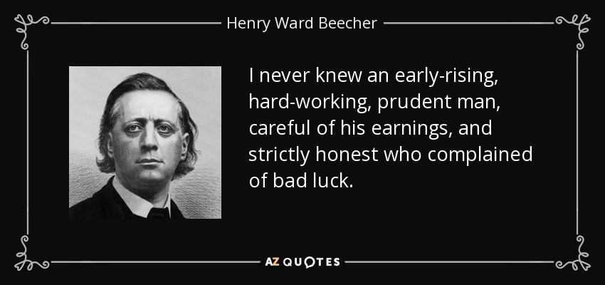 I never knew an early-rising, hard-working, prudent man, careful of his earnings, and strictly honest who complained of bad luck. - Henry Ward Beecher