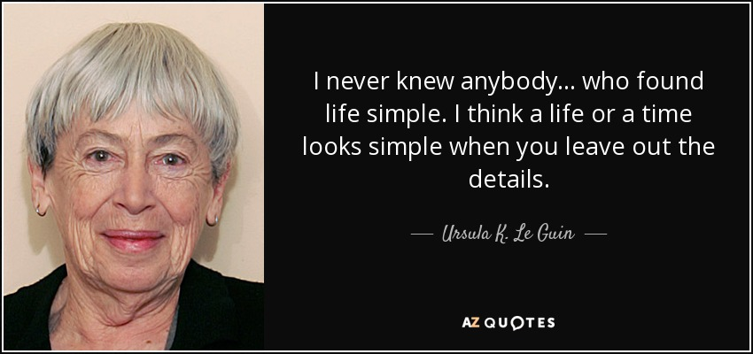 I never knew anybody . . . who found life simple. I think a life or a time looks simple when you leave out the details. - Ursula K. Le Guin
