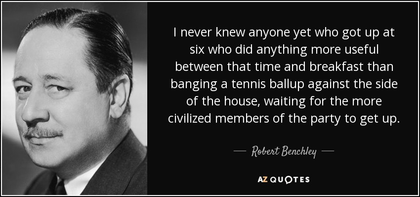 I never knew anyone yet who got up at six who did anything more useful between that time and breakfast than banging a tennis ballup against the side of the house, waiting for the more civilized members of the party to get up. - Robert Benchley