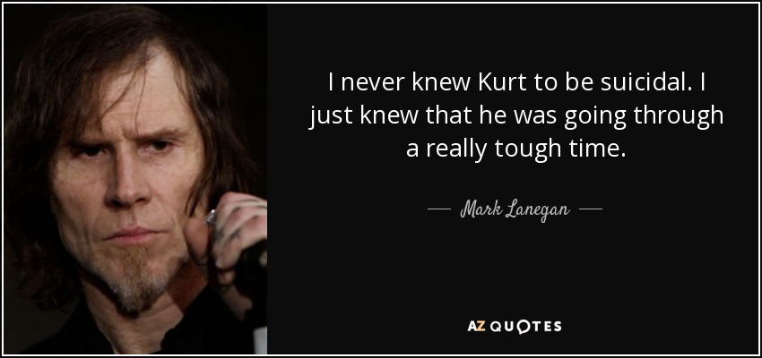 I never knew Kurt to be suicidal. I just knew that he was going through a really tough time. - Mark Lanegan
