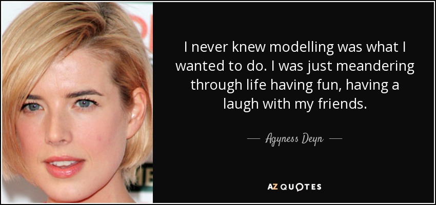 I never knew modelling was what I wanted to do. I was just meandering through life having fun, having a laugh with my friends. - Agyness Deyn