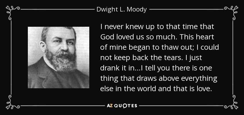 I never knew up to that time that God loved us so much. This heart of mine began to thaw out; I could not keep back the tears. I just drank it in...I tell you there is one thing that draws above everything else in the world and that is love. - Dwight L. Moody