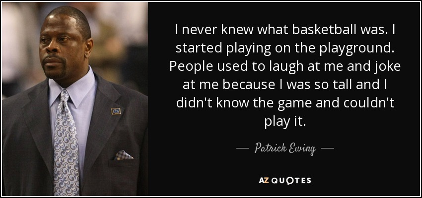 I never knew what basketball was. I started playing on the playground. People used to laugh at me and joke at me because I was so tall and I didn't know the game and couldn't play it. - Patrick Ewing
