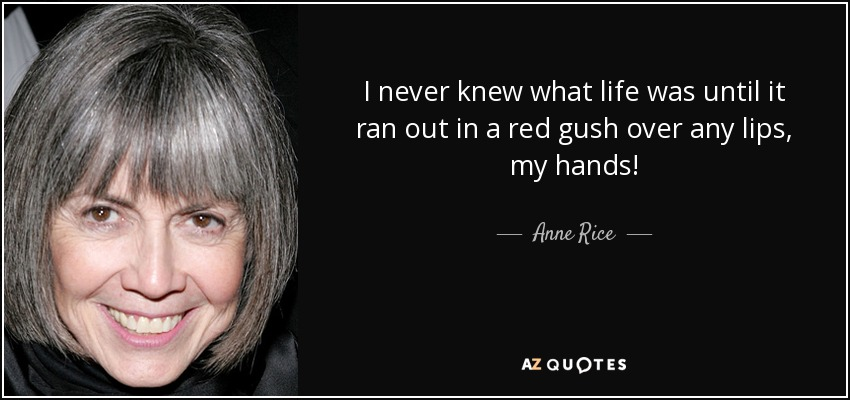 I never knew what life was until it ran out in a red gush over any lips, my hands! - Anne Rice
